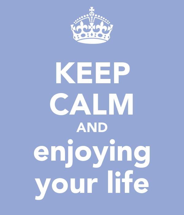KEEP CALM AND enjoying your life