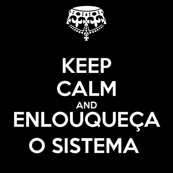 KEEP CALM AND ENLOUQUEÇA O SISTEMA