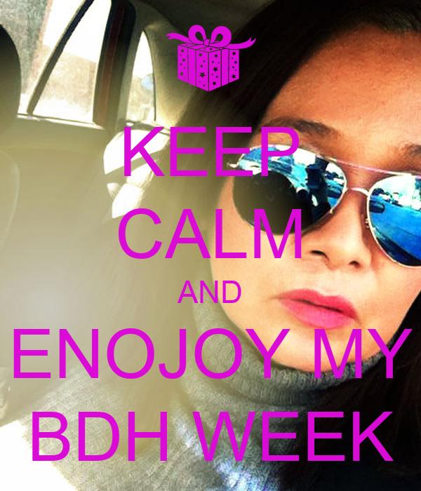 KEEP CALM AND ENOJOY MY BDH WEEK