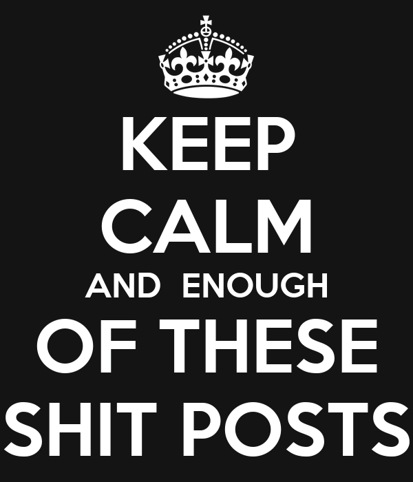 KEEP CALM AND  ENOUGH OF THESE SHIT POSTS