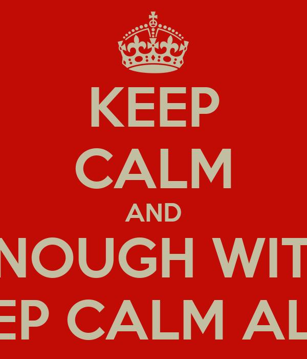 KEEP CALM AND ENOUGH WITH THE KEEP CALM ALREADY