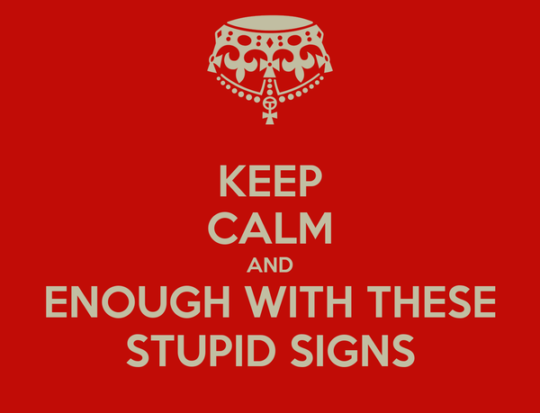KEEP CALM AND ENOUGH WITH THESE STUPID SIGNS