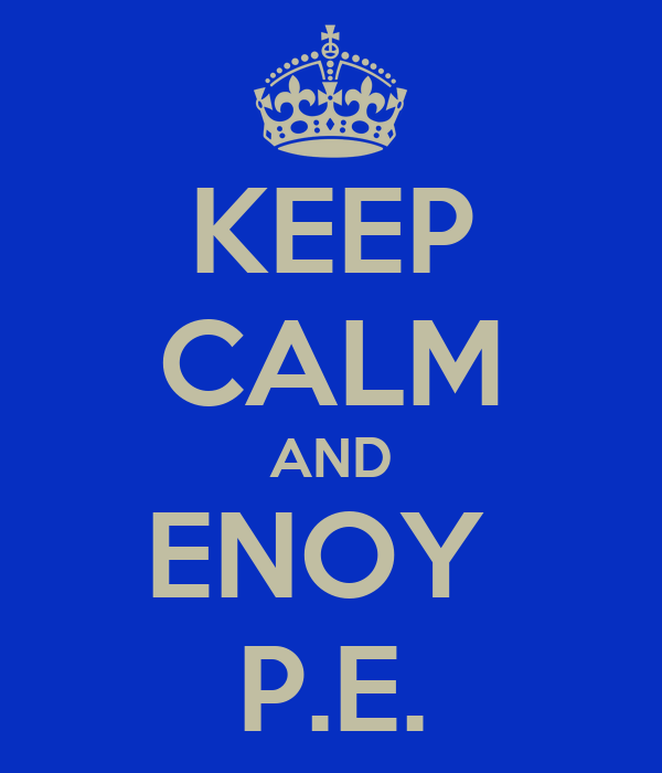 KEEP CALM AND ENOY  P.E.