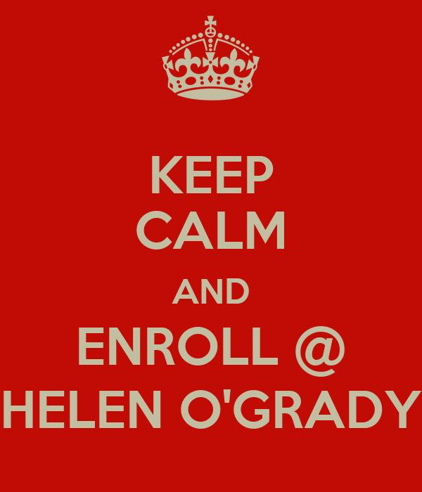KEEP CALM AND ENROLL @ HELEN O'GRADY