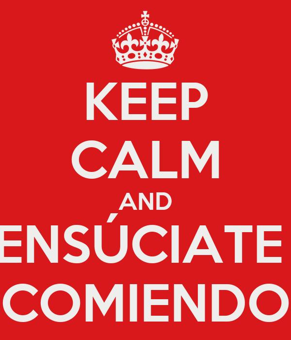 KEEP CALM AND ENSÚCIATE  COMIENDO