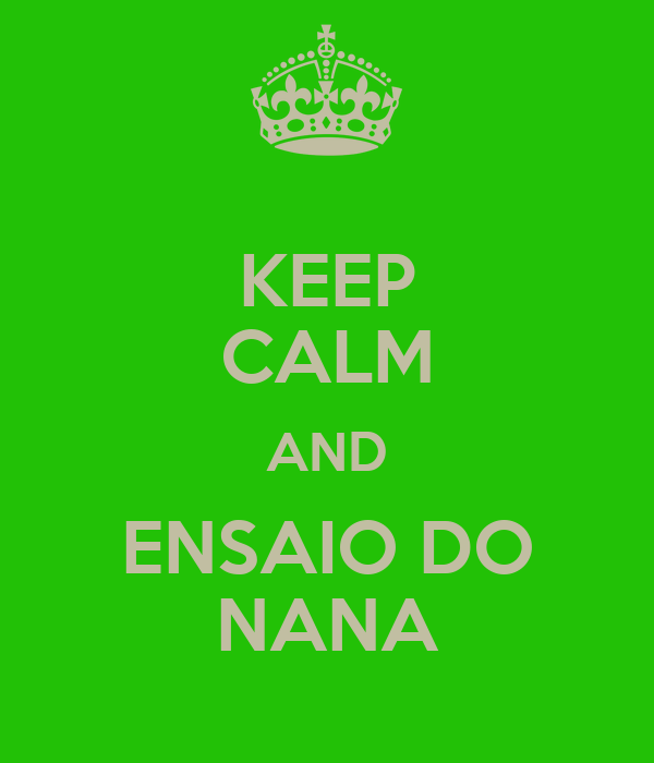 KEEP CALM AND ENSAIO DO NANA