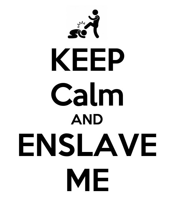 KEEP Calm AND ENSLAVE ME