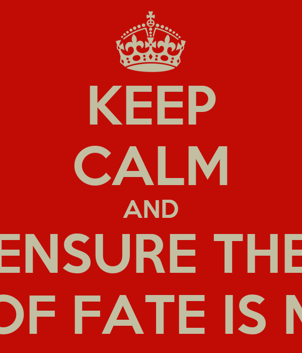 KEEP CALM AND ENSURE THE WHEEL OF FATE IS MOVING