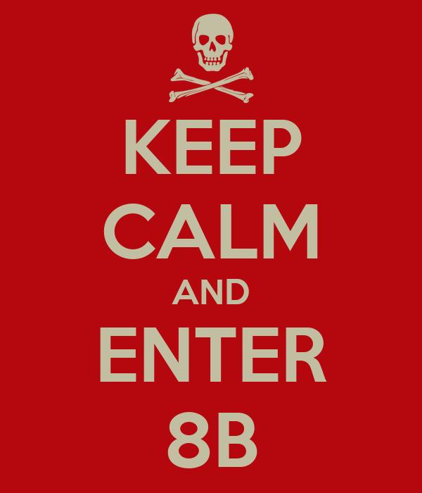 KEEP CALM AND ENTER 8B