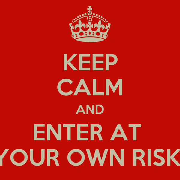 KEEP CALM AND ENTER AT  YOUR OWN RISK