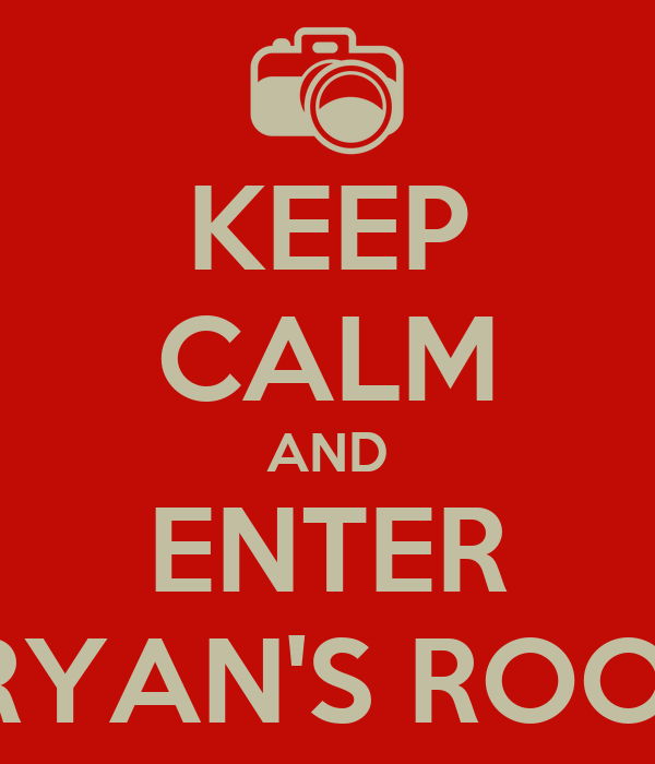 KEEP CALM AND ENTER BRYAN'S ROOM