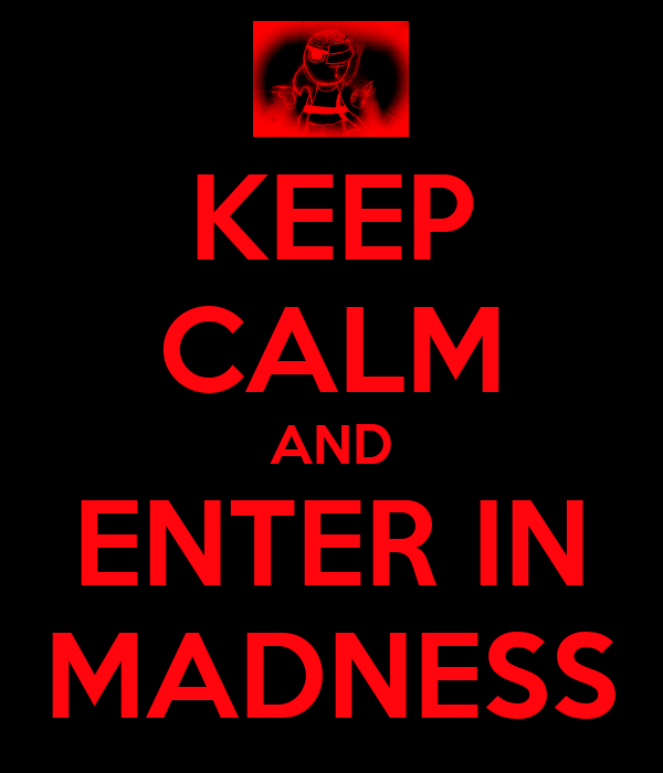 KEEP CALM AND ENTER IN MADNESS