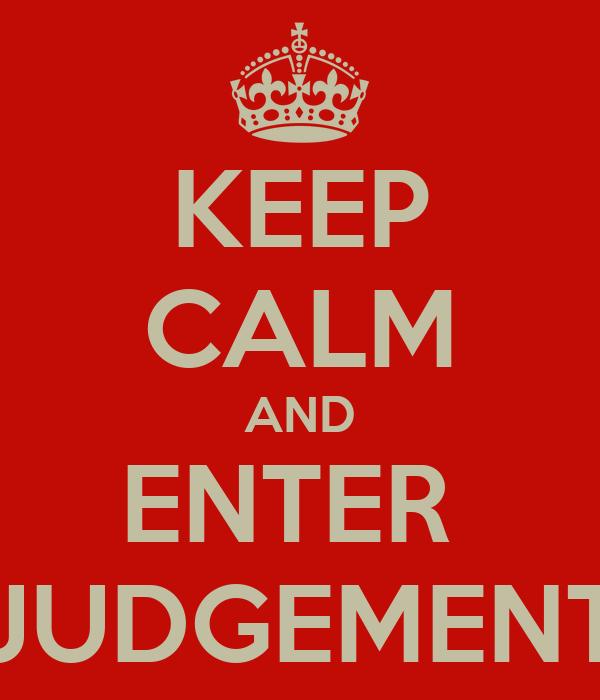 KEEP CALM AND ENTER  JUDGEMENT