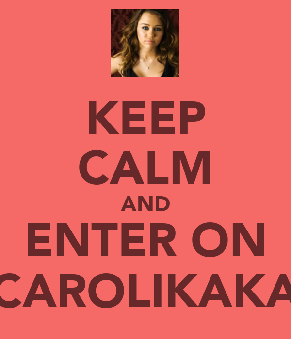 KEEP CALM AND ENTER ON CAROLIKAKA