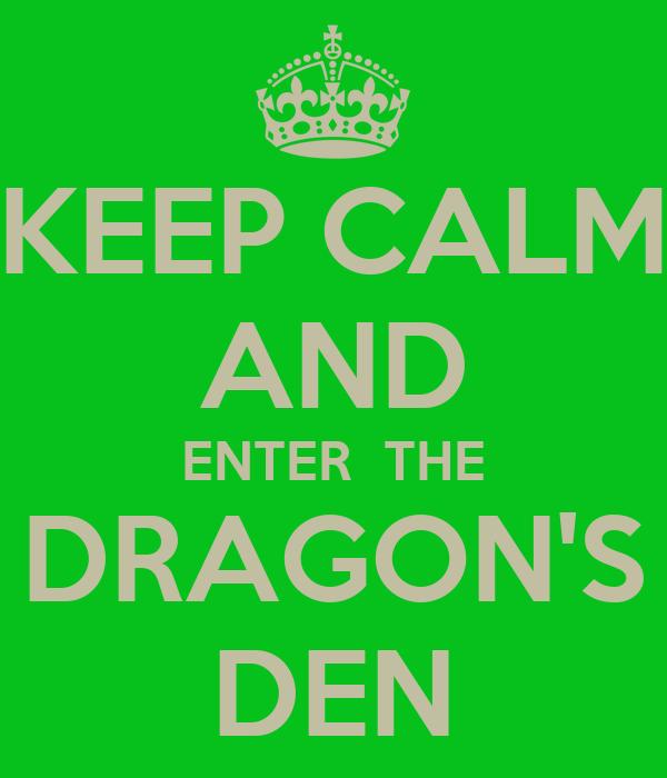 KEEP CALM AND ENTER  THE DRAGON'S DEN