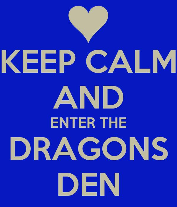 KEEP CALM AND ENTER THE DRAGONS DEN