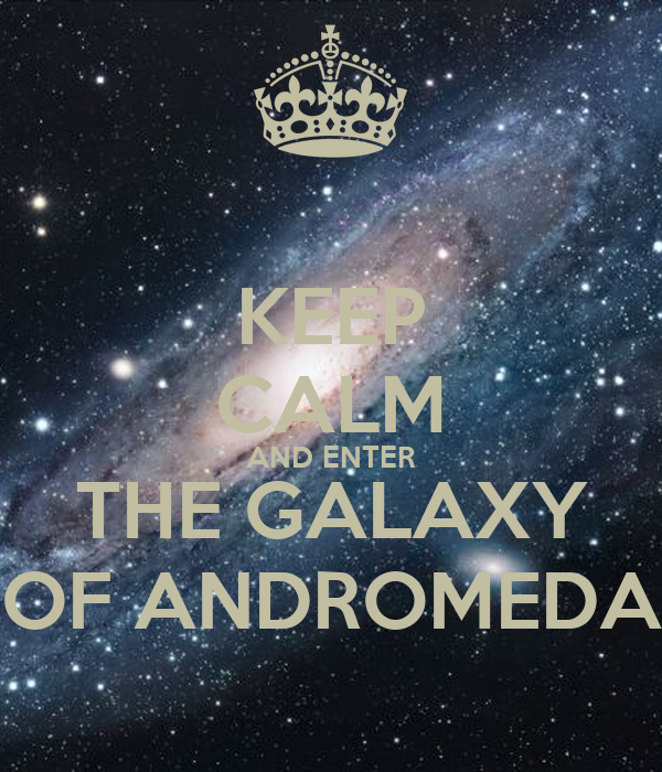 KEEP CALM AND ENTER THE GALAXY OF ANDROMEDA