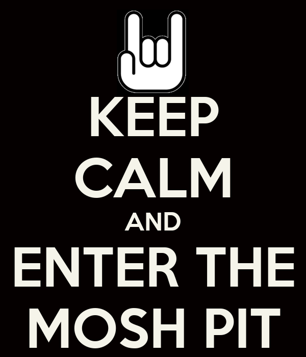 KEEP CALM AND ENTER THE MOSH PIT