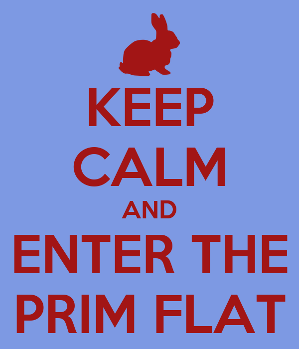 KEEP CALM AND ENTER THE PRIM FLAT