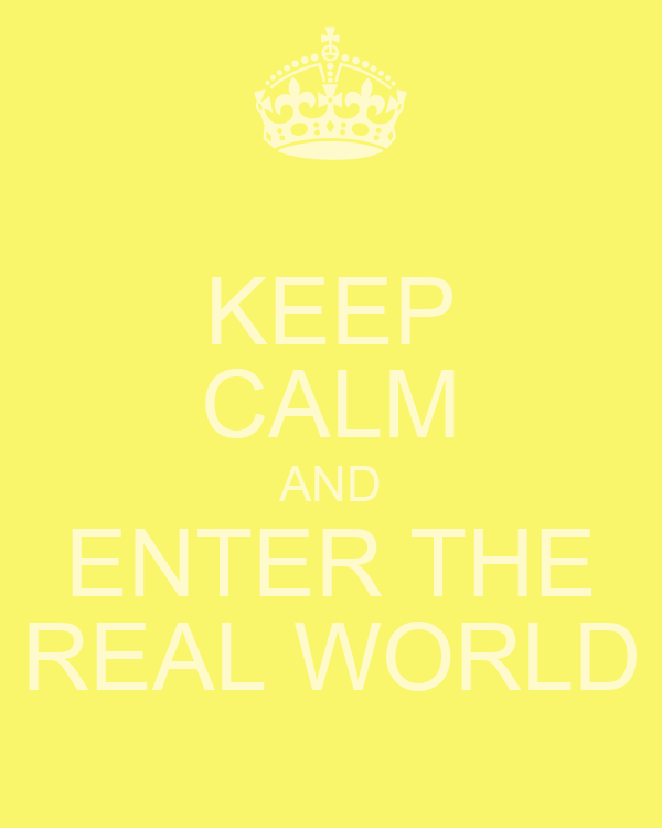 KEEP CALM AND ENTER THE REAL WORLD