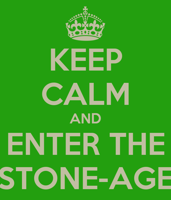 KEEP CALM AND ENTER THE STONE-AGE
