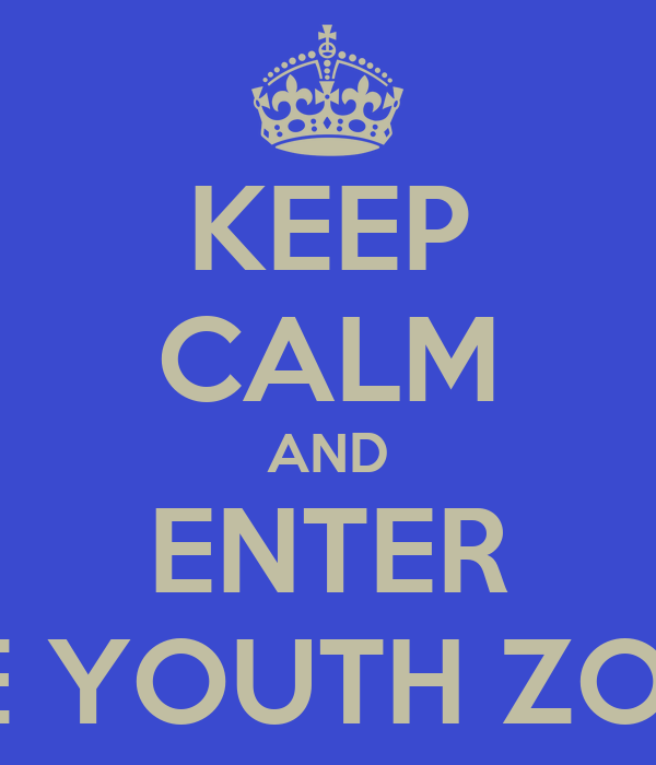 KEEP CALM AND ENTER THE YOUTH ZONE