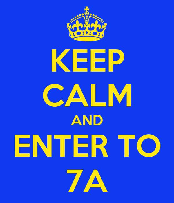 KEEP CALM AND ENTER TO 7A