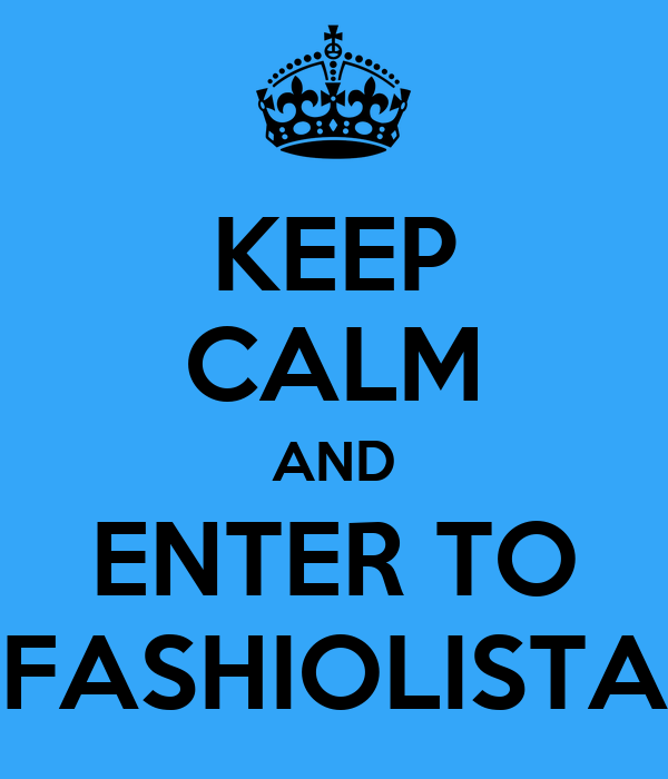 KEEP CALM AND ENTER TO FASHIOLISTA