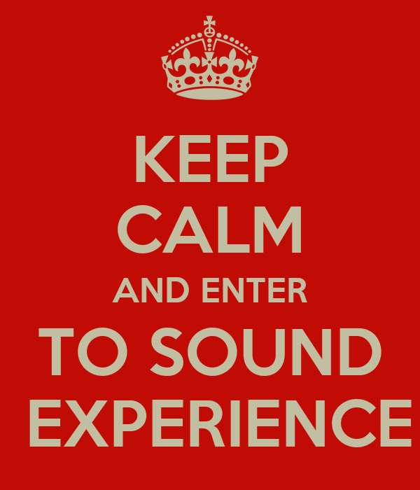 KEEP CALM AND ENTER TO SOUND  EXPERIENCE