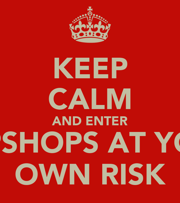 KEEP CALM AND ENTER TOPSHOPS AT YOUR OWN RISK