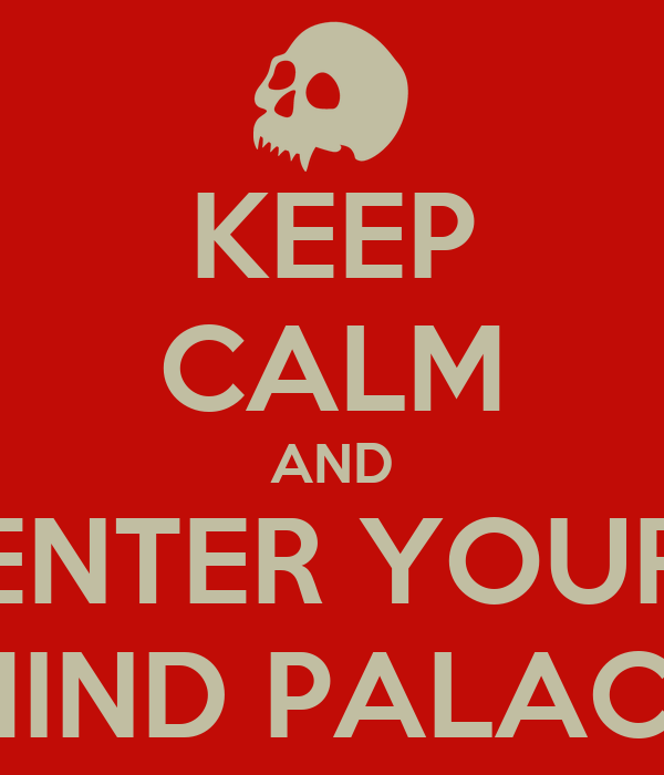 KEEP CALM AND ENTER YOUR MIND PALACE