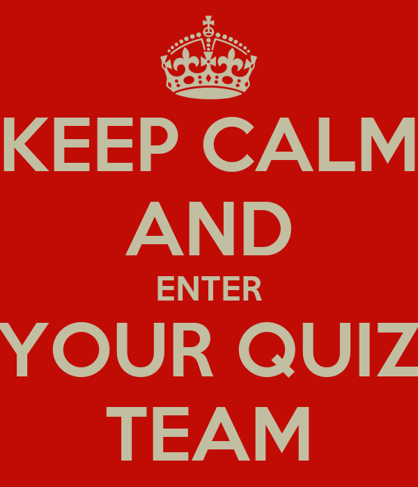 KEEP CALM AND ENTER YOUR QUIZ TEAM
