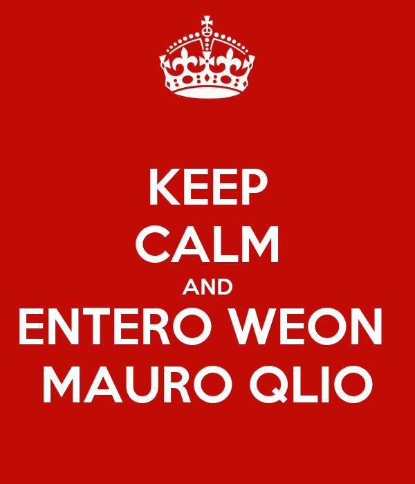 KEEP CALM AND ENTERO WEON  MAURO QLIO