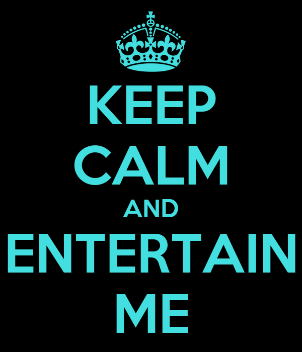 KEEP CALM AND ENTERTAIN ME
