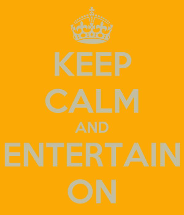 KEEP CALM AND ENTERTAIN ON