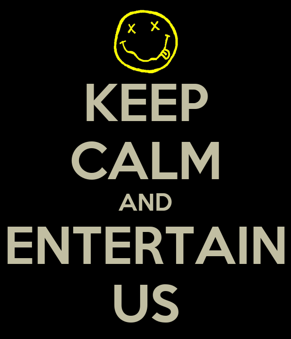 KEEP CALM AND ENTERTAIN US