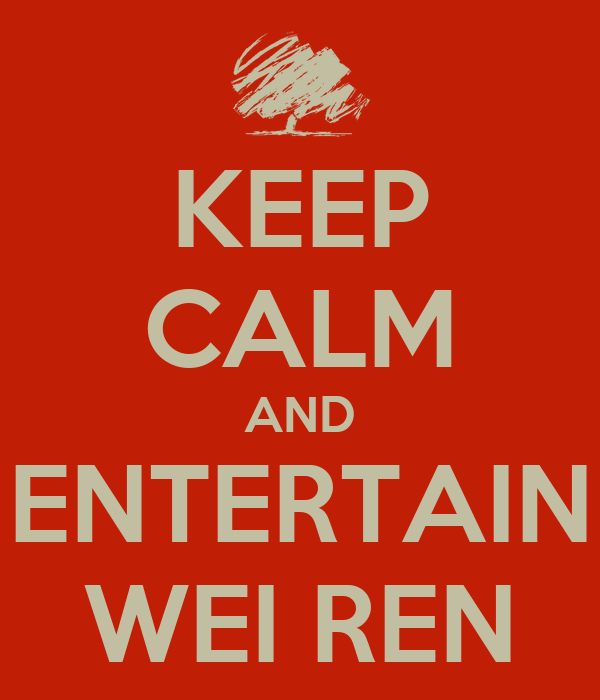 KEEP CALM AND ENTERTAIN WEI REN