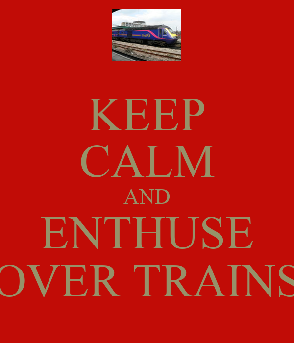 KEEP CALM AND ENTHUSE OVER TRAINS