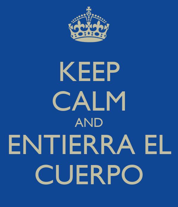 KEEP CALM AND ENTIERRA EL CUERPO