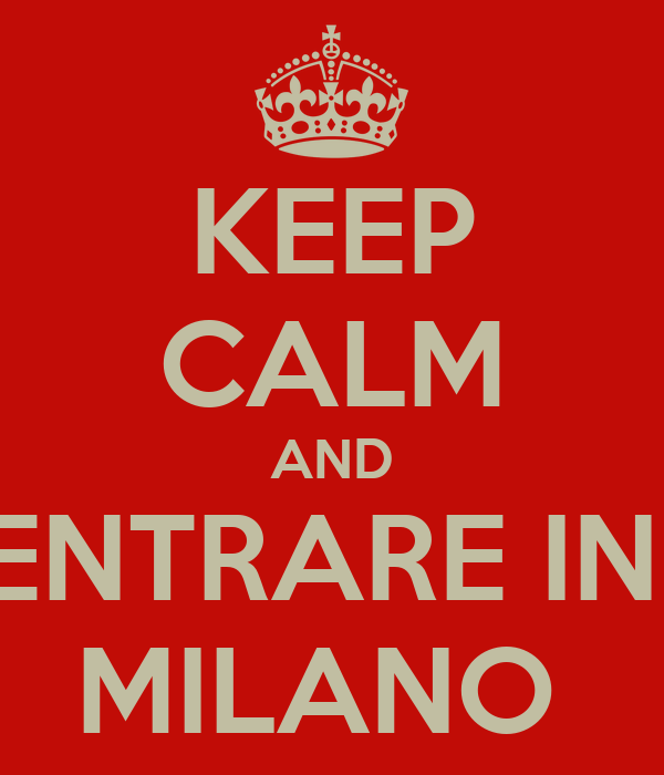 KEEP CALM AND ENTRARE IN  MILANO