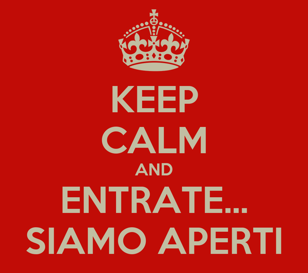 KEEP CALM AND ENTRATE... SIAMO APERTI