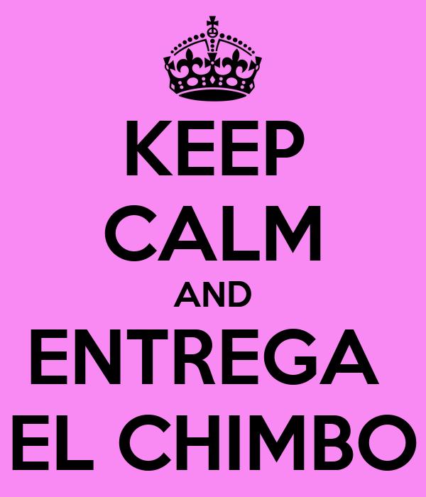 KEEP CALM AND ENTREGA  EL CHIMBO