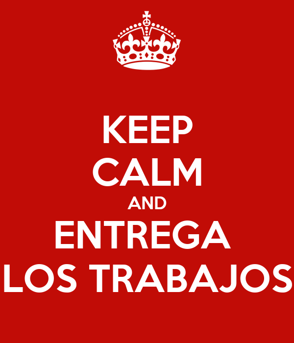 KEEP CALM AND ENTREGA  LOS TRABAJOS