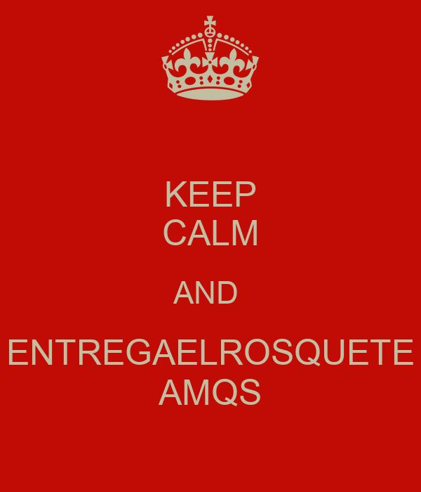 KEEP CALM AND  ENTREGAELROSQUETE AMQS