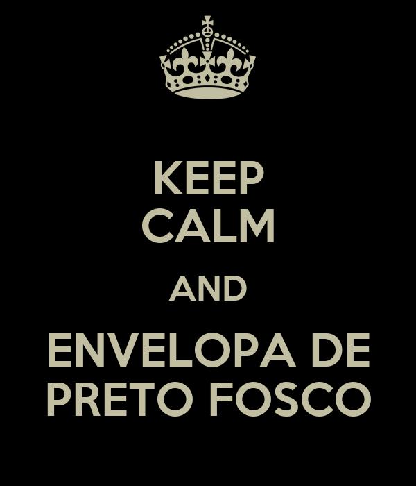 KEEP CALM AND ENVELOPA DE PRETO FOSCO