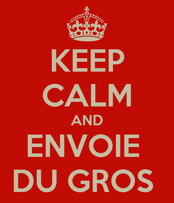 KEEP CALM AND ENVOIE  DU GROS