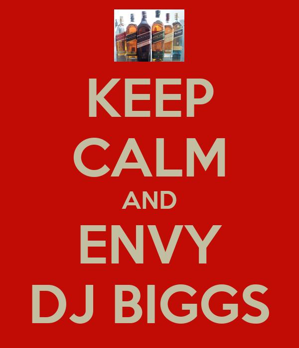 KEEP CALM AND ENVY DJ BIGGS
