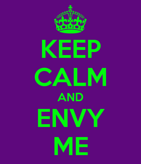 KEEP CALM AND ENVY ME