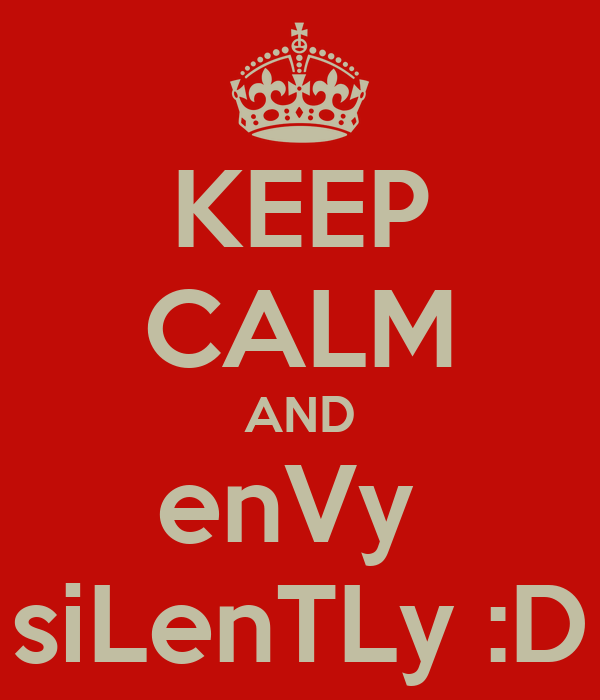 KEEP CALM AND enVy  siLenTLy :D