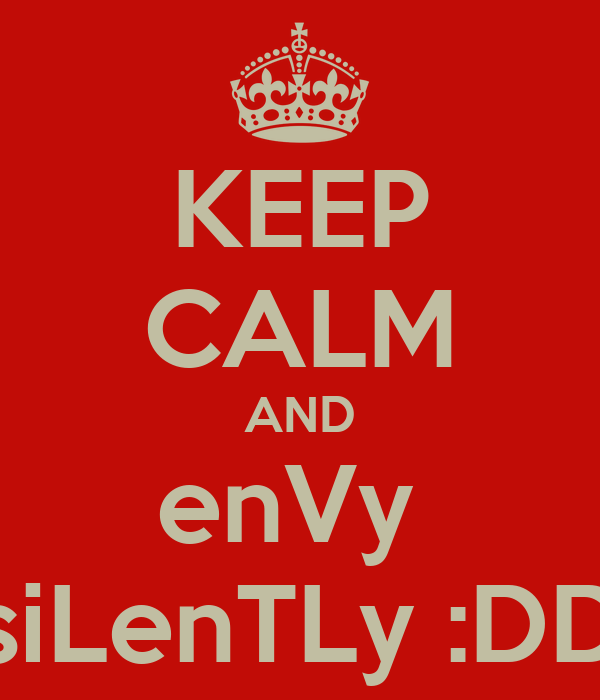 KEEP CALM AND enVy  siLenTLy :DD